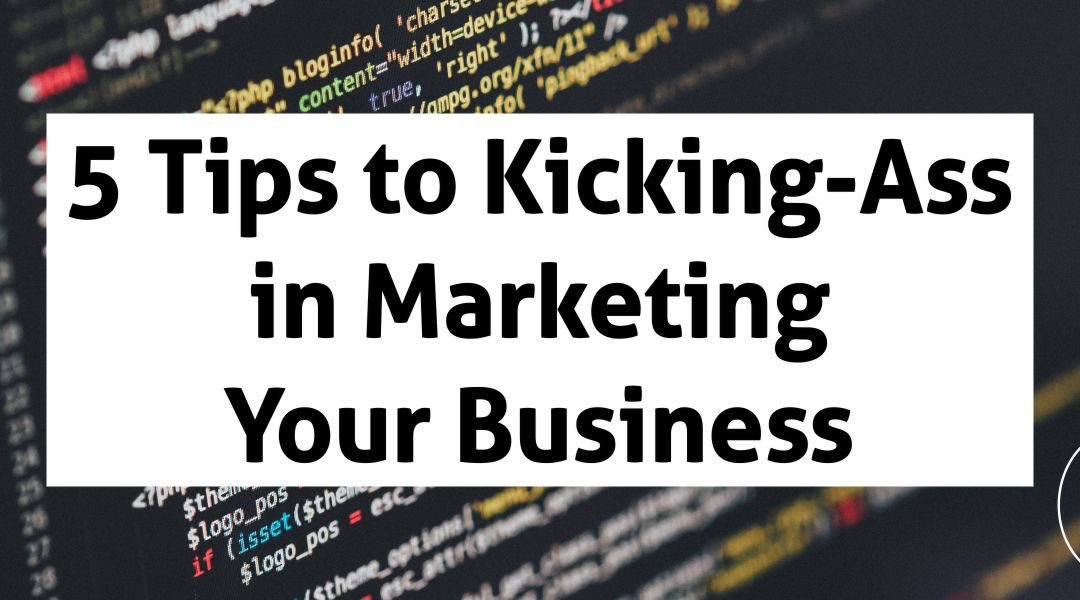 5 Tips to Kicking-Ass in Marketing Your Business